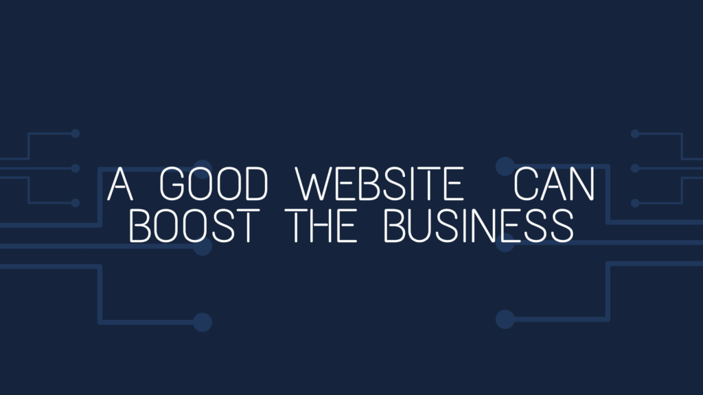 A GOOD WEBSITE CAN BOOST THE BUSINESS
